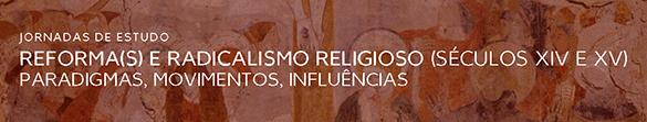 17 e 18 de setembro - Jornadas de Estudo «Reforma(s) e radicalismo religioso (séculos XIV e XV) - Paradigmas, movimentos, influências»