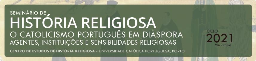 Seminário de História Religiosa (Porto) 2021: «O catolicismo português em Diáspora: agentes, instituições e sensibilidades religiosas»