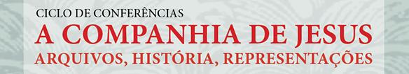 """Ciclo de conferências """"A Companhia de Jesus: Arquivos, História, Representações"""""""